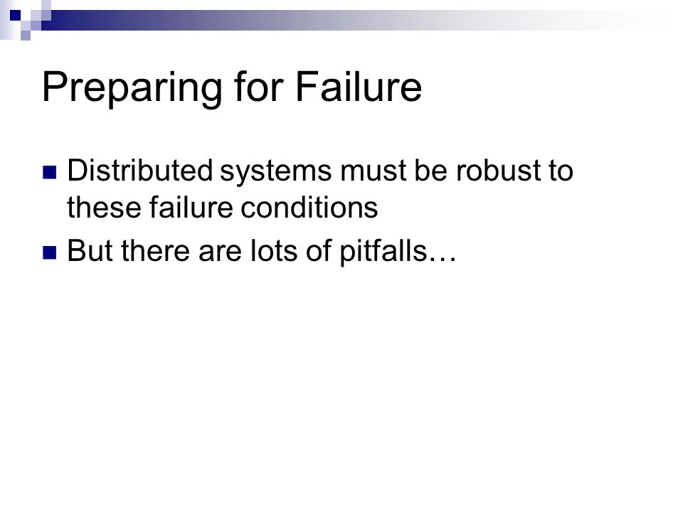 Preparing for Failure Distributed systems must be robust to these failure conditions But there are lots of pitfalls…