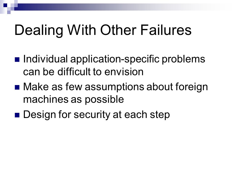 Dealing With Other Failures Individual application-specific problems can be difficult to envision Make as few assumptions about foreign machines as po