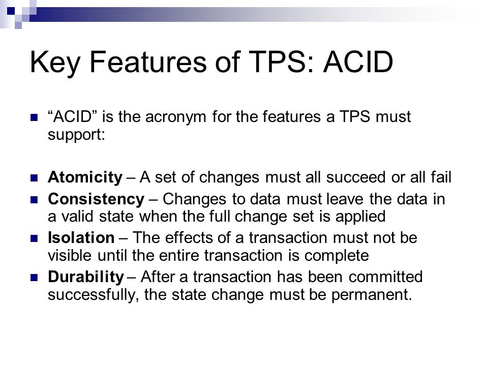"Key Features of TPS: ACID ""ACID"" is the acronym for the features a TPS must support: Atomicity – A set of changes must all succeed or all fail Consist"