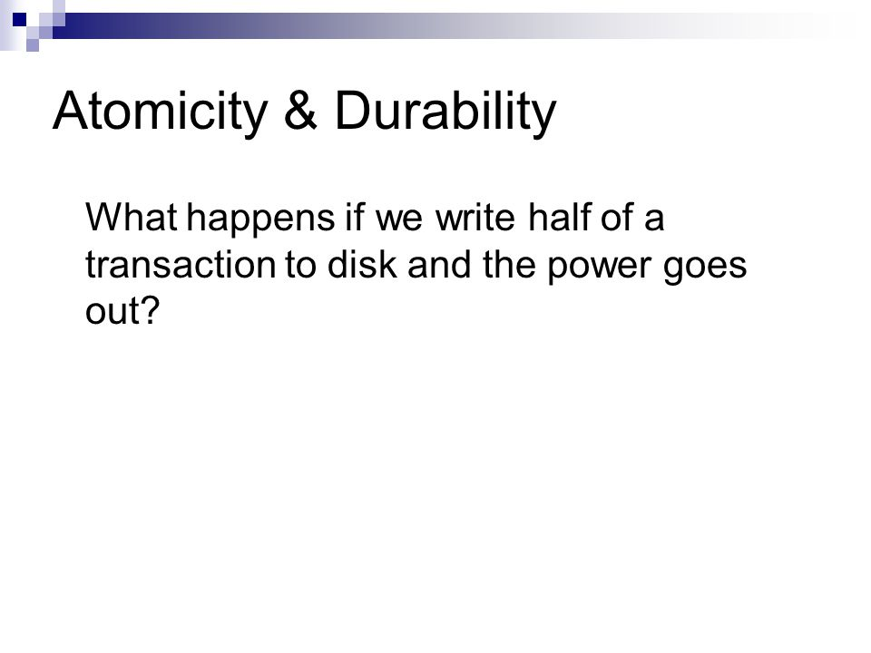 Atomicity & Durability What happens if we write half of a transaction to disk and the power goes out?