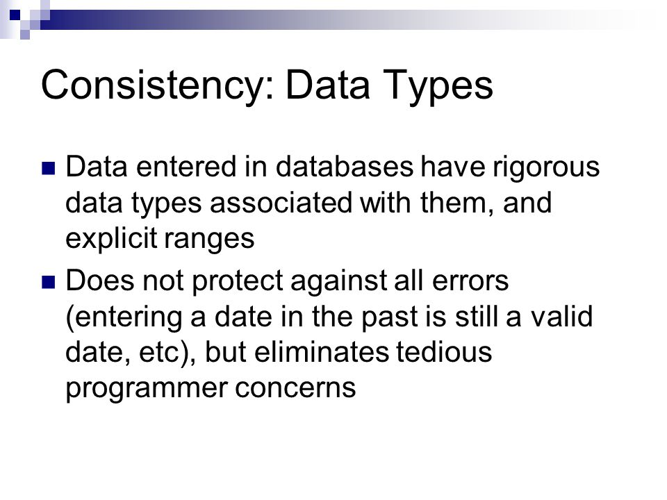 Consistency: Data Types Data entered in databases have rigorous data types associated with them, and explicit ranges Does not protect against all erro
