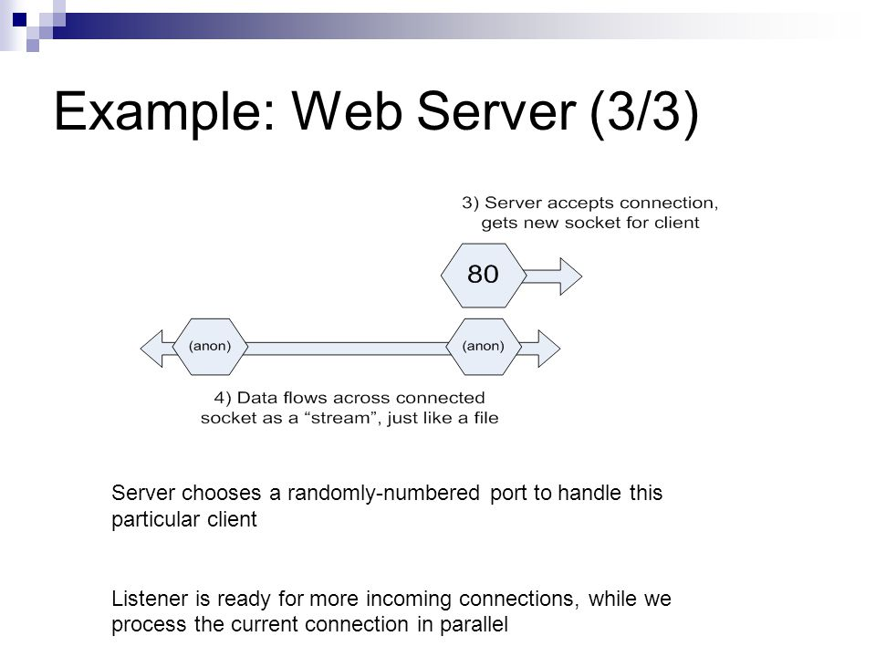 Example: Web Server (3/3) Server chooses a randomly-numbered port to handle this particular client Listener is ready for more incoming connections, wh