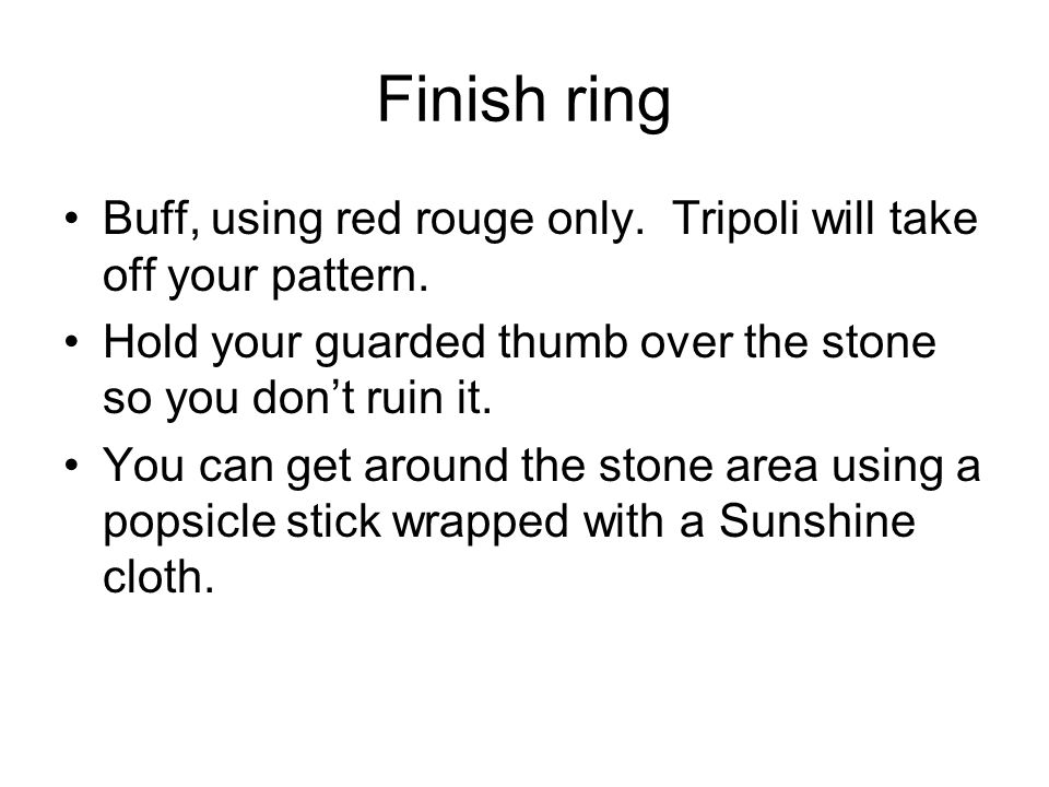 Finish ring Buff, using red rouge only. Tripoli will take off your pattern. Hold your guarded thumb over the stone so you don't ruin it. You can get a