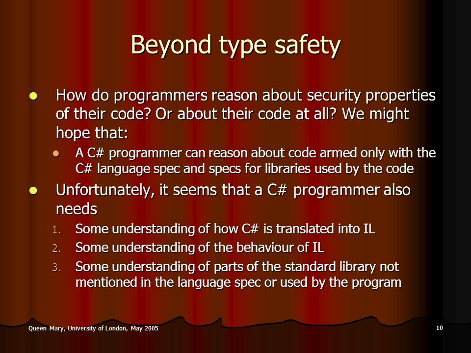 10 Queen Mary, University of London, May 2005 Beyond type safety How do programmers reason about security properties of their code.