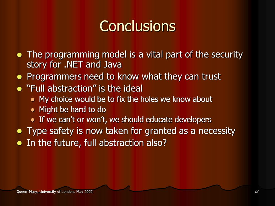 27 Queen Mary, University of London, May 2005 Conclusions The programming model is a vital part of the security story for.NET and Java The programming model is a vital part of the security story for.NET and Java Programmers need to know what they can trust Programmers need to know what they can trust Full abstraction is the ideal Full abstraction is the ideal My choice would be to fix the holes we know about My choice would be to fix the holes we know about Might be hard to do Might be hard to do If we can't or won't, we should educate developers If we can't or won't, we should educate developers Type safety is now taken for granted as a necessity Type safety is now taken for granted as a necessity In the future, full abstraction also.