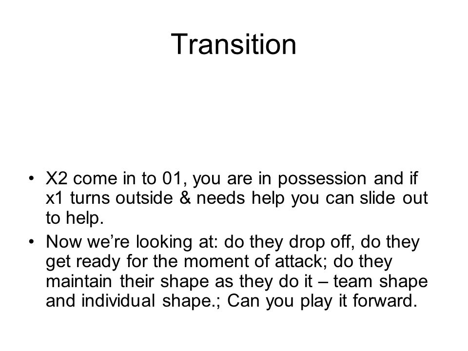 Transition X2 come in to 01, you are in possession and if x1 turns outside & needs help you can slide out to help.