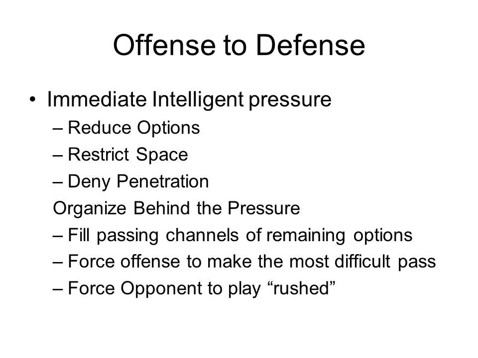 Offense to Defense Immediate Intelligent pressure –Reduce Options –Restrict Space –Deny Penetration Organize Behind the Pressure –Fill passing channels of remaining options –Force offense to make the most difficult pass –Force Opponent to play rushed