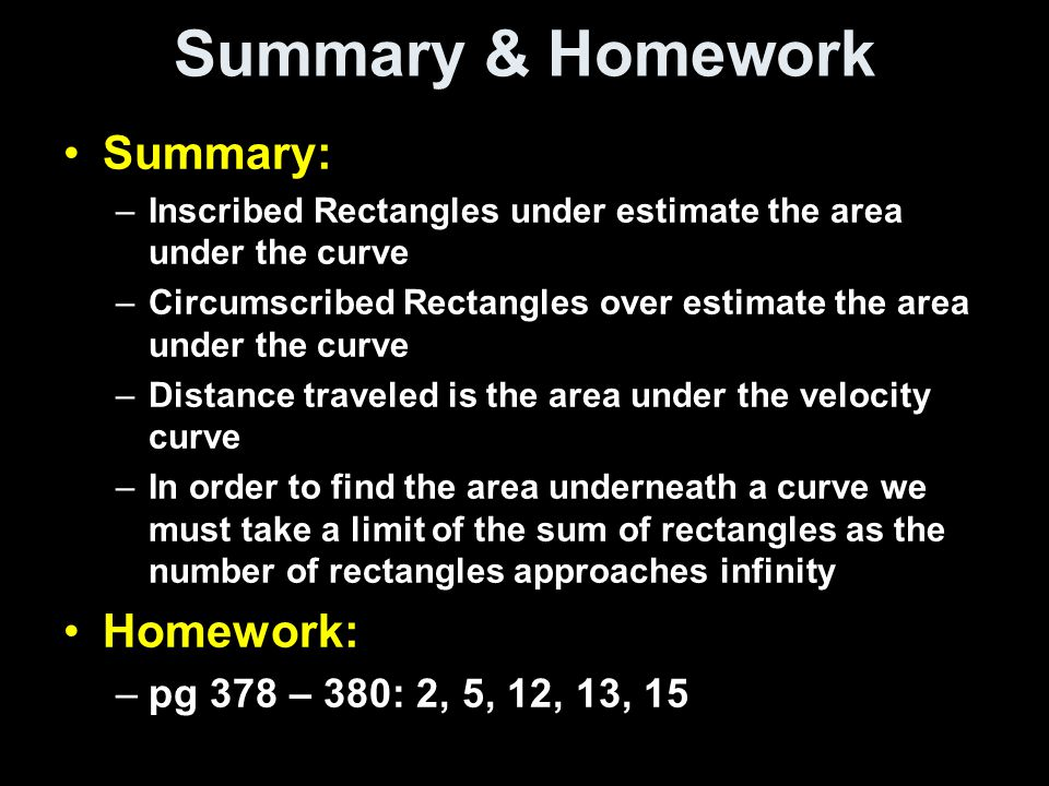 Summary & Homework Summary: –Inscribed Rectangles under estimate the area under the curve –Circumscribed Rectangles over estimate the area under the curve –Distance traveled is the area under the velocity curve –In order to find the area underneath a curve we must take a limit of the sum of rectangles as the number of rectangles approaches infinity Homework: –pg 378 – 380: 2, 5, 12, 13, 15