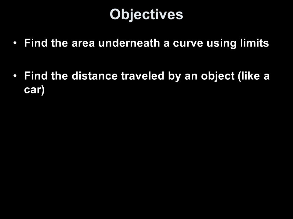 Objectives Find the area underneath a curve using limits Find the distance traveled by an object (like a car)