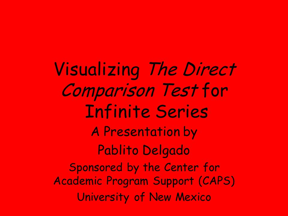 Visualizing The Direct Comparison Test for Infinite Series A Presentation by Pablito Delgado Sponsored by the Center for Academic Program Support (CAP