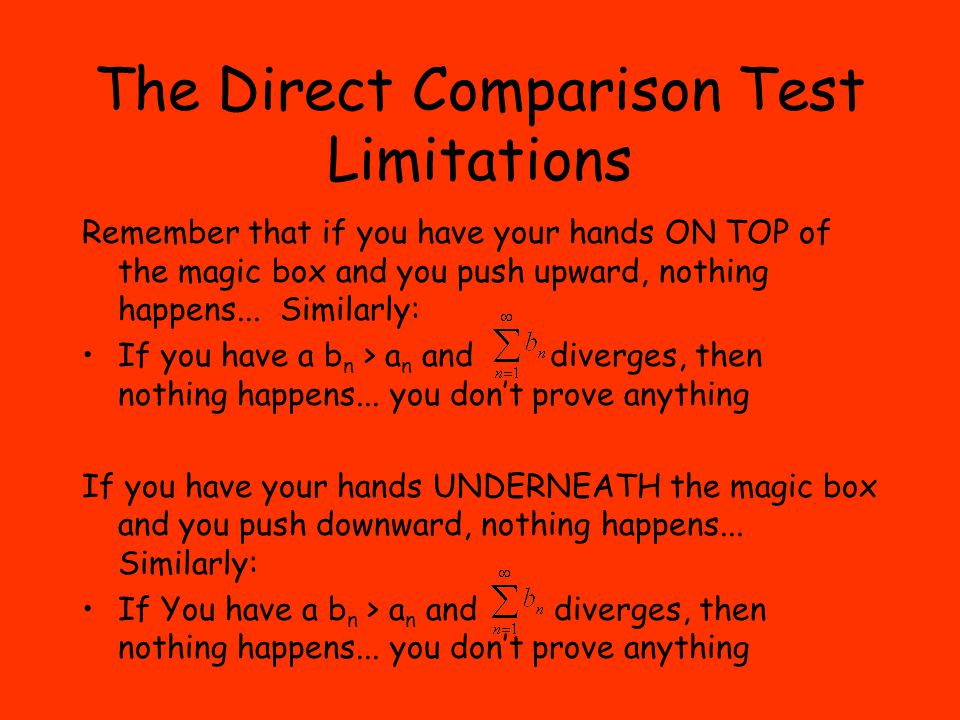 The Direct Comparison Test Limitations Remember that if you have your hands ON TOP of the magic box and you push upward, nothing happens...