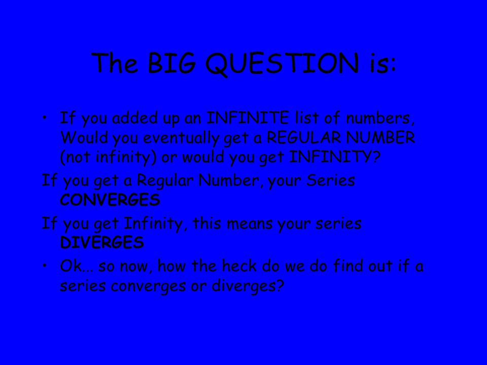 The BIG QUESTION is: If you added up an INFINITE list of numbers, Would you eventually get a REGULAR NUMBER (not infinity) or would you get INFINITY.
