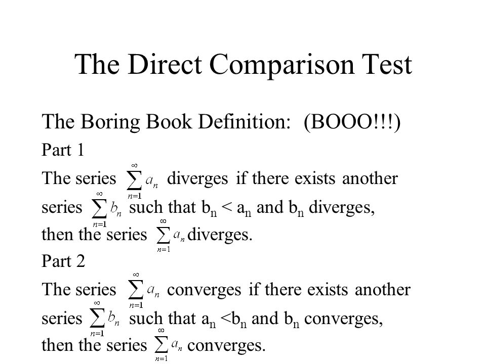 The Direct Comparison Test The Boring Book Definition: (BOOO!!!) Part 1 The series diverges if there exists another series such that b n < a n and b n
