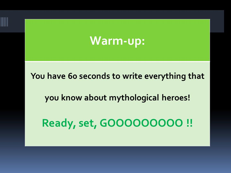 Warm-up: You have 60 seconds to write everything that you know about mythological heroes.