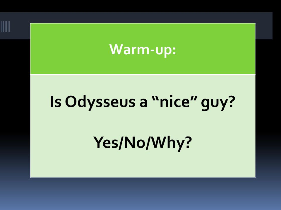 "Warm-up: Is Odysseus a ""nice"" guy? Yes/No/Why?"