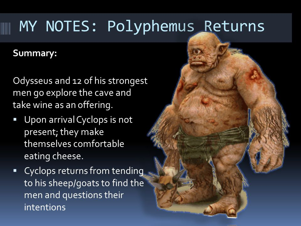 MY NOTES: Polyphemus Returns Summary: Odysseus and 12 of his strongest men go explore the cave and take wine as an offering.  Upon arrival Cyclops is