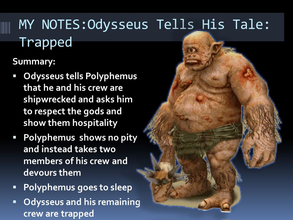 MY NOTES:Odysseus Tells His Tale: Trapped Summary:  Odysseus tells Polyphemus that he and his crew are shipwrecked and asks him to respect the gods a