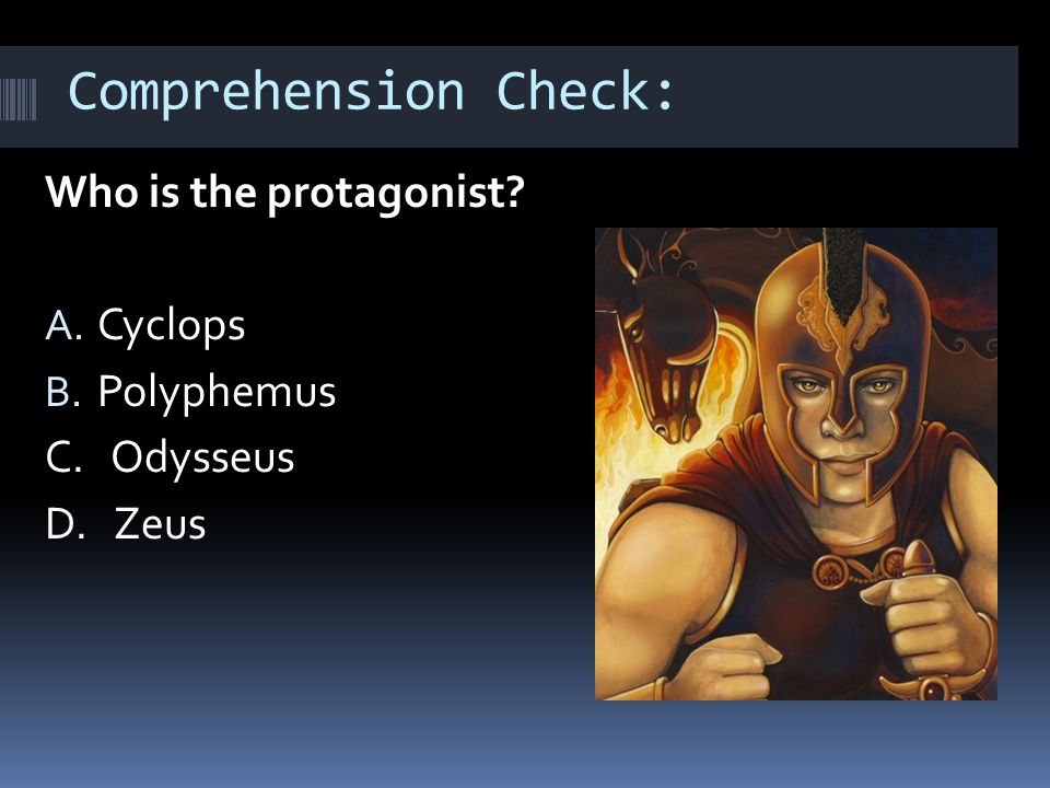 Comprehension Check: Who is the protagonist A. Cyclops B. Polyphemus C. Odysseus D. Zeus