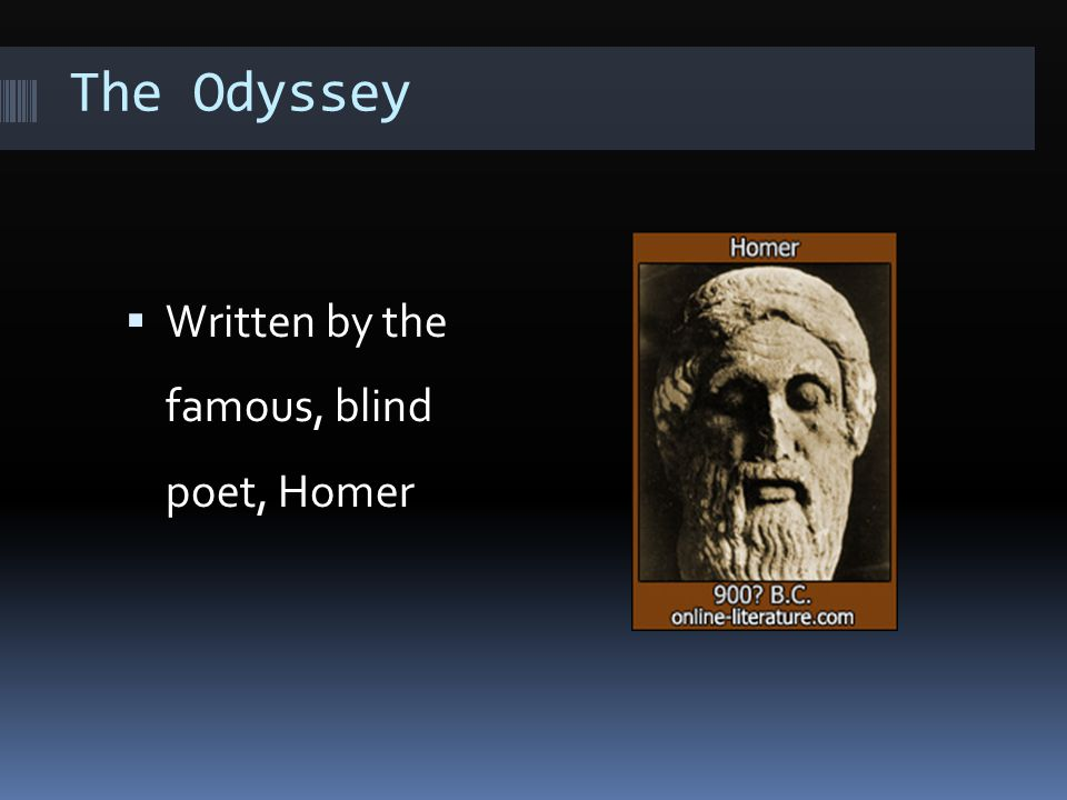 The Odyssey  Written by the famous, blind poet, Homer