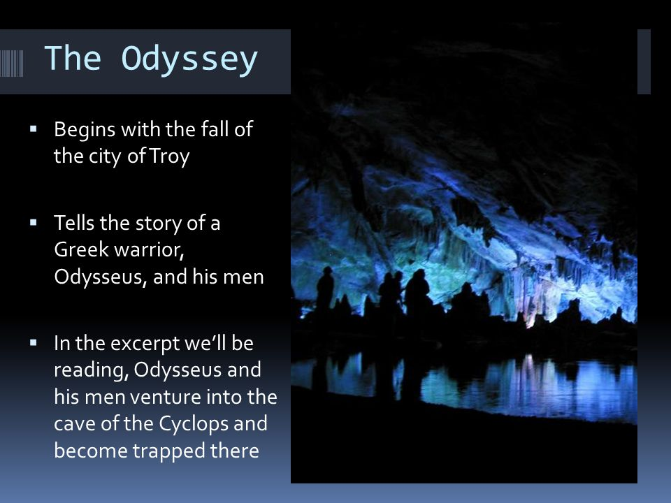 The Odyssey  Begins with the fall of the city of Troy  Tells the story of a Greek warrior, Odysseus, and his men  In the excerpt we'll be reading,