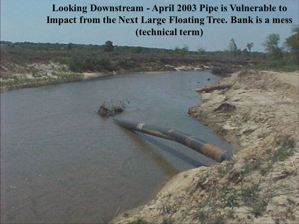 Looking Downstream - April 2003 Pipe is Vulnerable to Impact from the Next Large Floating Tree.