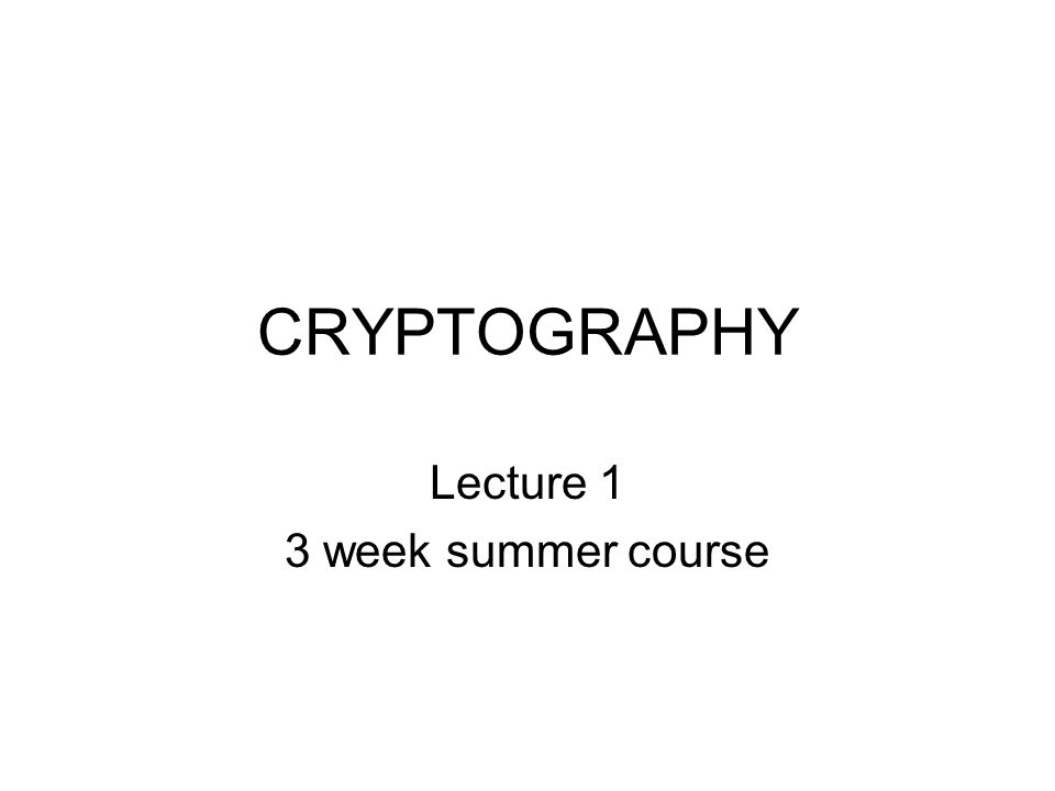 CRYPTOGRAPHY Lecture 1 3 week summer course