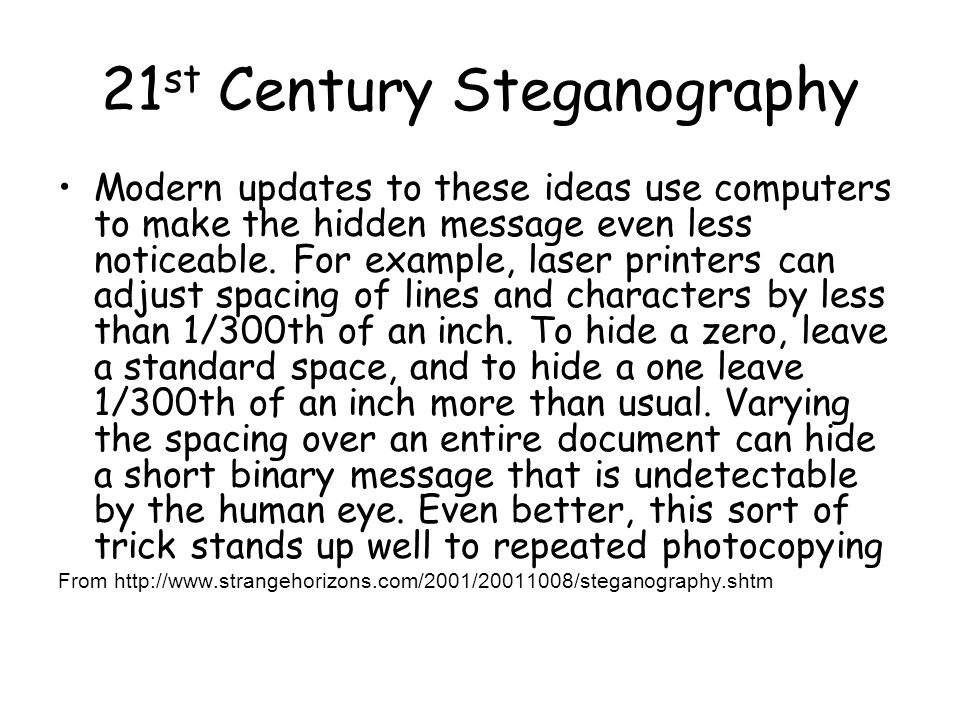 21 st Century Steganography Modern updates to these ideas use computers to make the hidden message even less noticeable.
