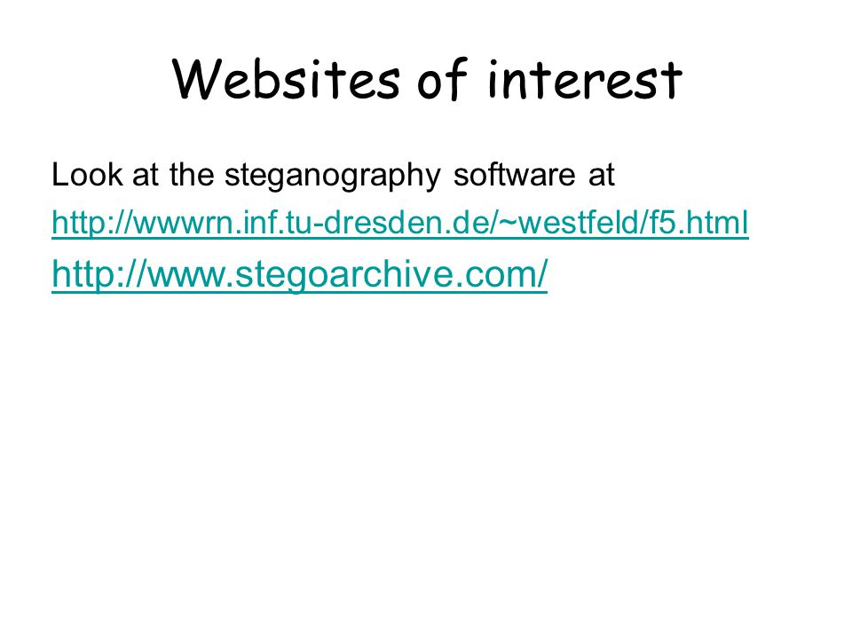 Websites of interest Look at the steganography software at http://wwwrn.inf.tu-dresden.de/~westfeld/f5.html http://www.stegoarchive.com/
