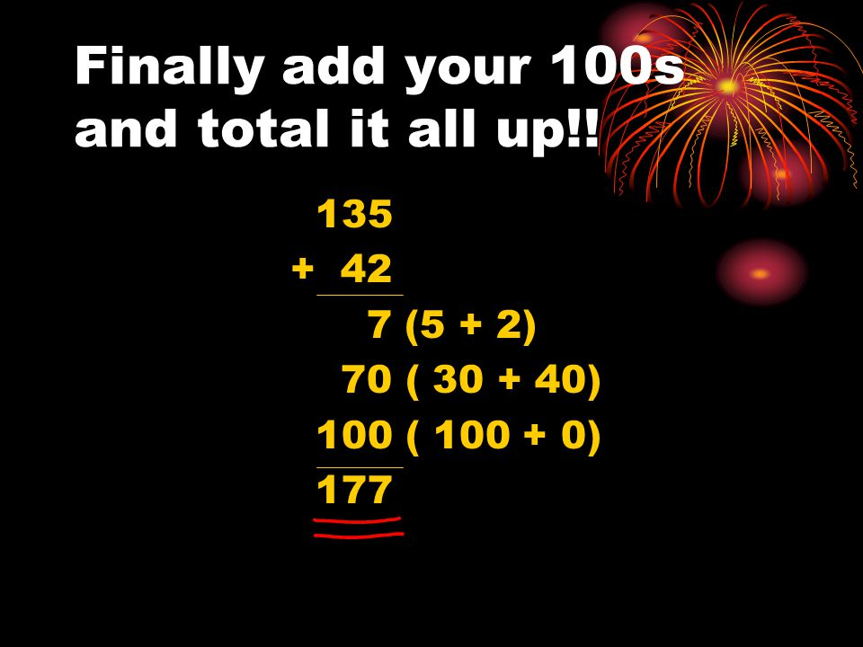Finally add your 100s and total it all up!! 135 + 42 7 (5 + 2) 70 ( 30 + 40) 100 ( 100 + 0) 177