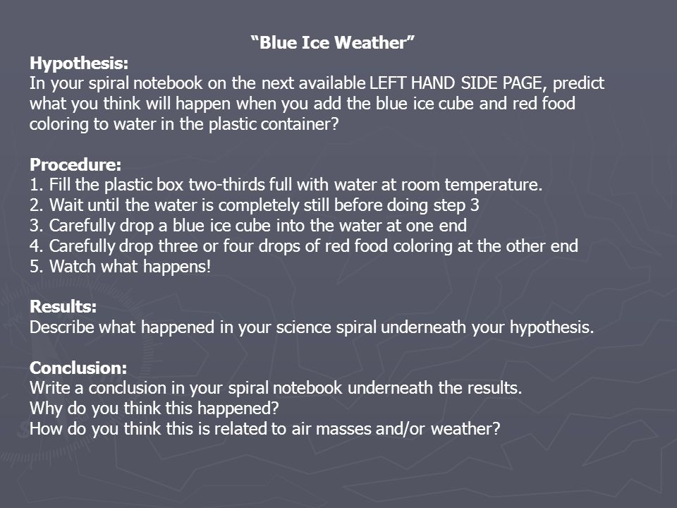 Blue Ice Weather Hypothesis: In your spiral notebook on the next available LEFT HAND SIDE PAGE, predict what you think will happen when you add the blue ice cube and red food coloring to water in the plastic container.