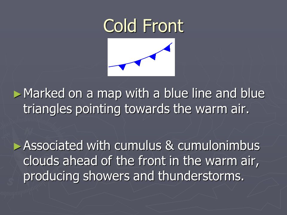 Cold Front ► Marked on a map with a blue line and blue triangles pointing towards the warm air.