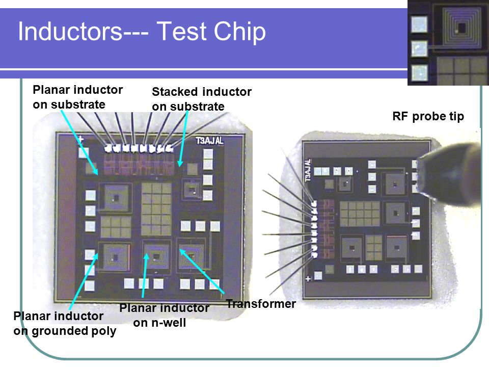 Inductors--- Test Chip Planar inductor on substrate Planar inductor on grounded poly Planar inductor on n-well Transformer Stacked inductor on substrate RF probe tip