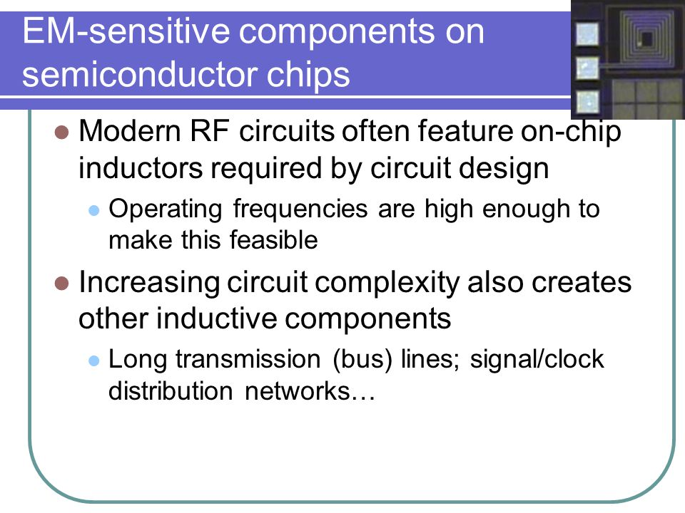 Motivation for modeling Investigating parasitic effects Vulnerability to external EM interference Potential to create on-chip interference Radiation Substrate current System-on-a-chip RF circuits require on- chip inductors with high L, small area and high Q Automated design and speedy evaluation of geometrical tradeoffs.