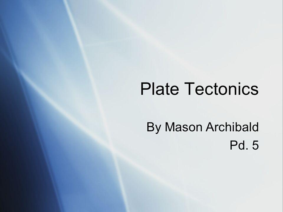 Plate Tectonics By Mason Archibald Pd. 5 By Mason Archibald Pd. 5