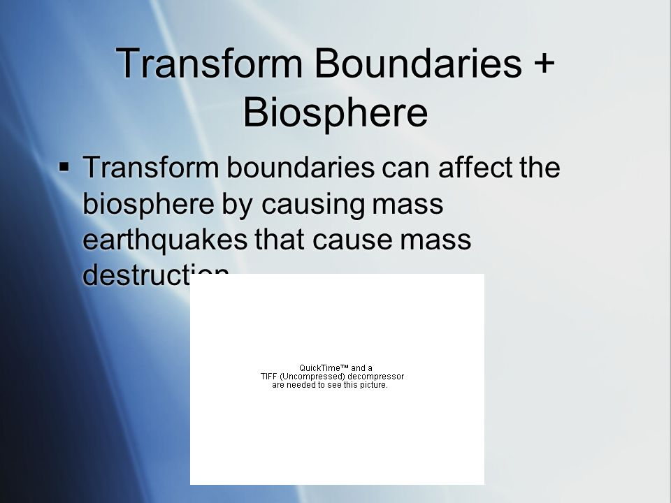 Transform Boundaries + Biosphere  Transform boundaries can affect the biosphere by causing mass earthquakes that cause mass destruction.