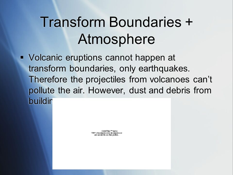 Transform Boundaries + Atmosphere  Volcanic eruptions cannot happen at transform boundaries, only earthquakes.