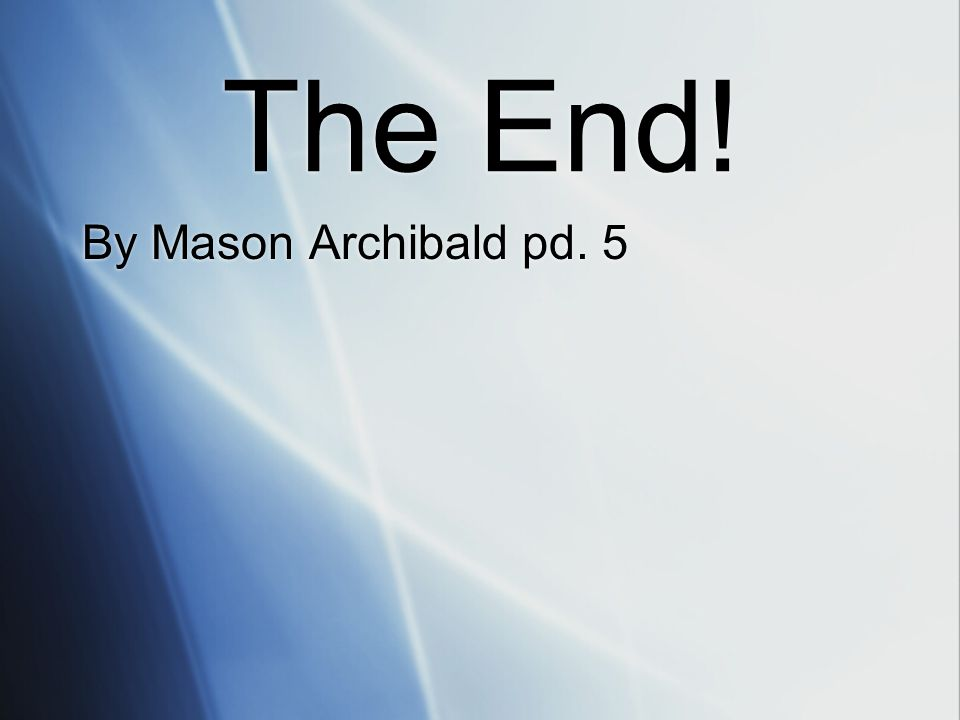 The End! By Mason Archibald pd. 5