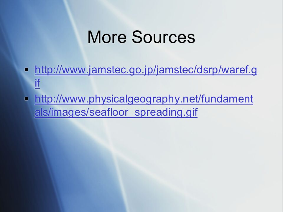 More Sources  http://www.jamstec.go.jp/jamstec/dsrp/waref.g if http://www.jamstec.go.jp/jamstec/dsrp/waref.g if  http://www.physicalgeography.net/fundament als/images/seafloor_spreading.gif http://www.physicalgeography.net/fundament als/images/seafloor_spreading.gif  http://www.jamstec.go.jp/jamstec/dsrp/waref.g if http://www.jamstec.go.jp/jamstec/dsrp/waref.g if  http://www.physicalgeography.net/fundament als/images/seafloor_spreading.gif http://www.physicalgeography.net/fundament als/images/seafloor_spreading.gif