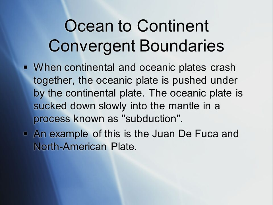Ocean to Continent Convergent Boundaries  When continental and oceanic plates crash together, the oceanic plate is pushed under by the continental plate.