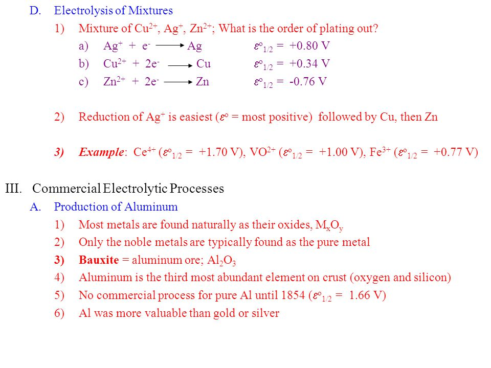 D.Electrolysis of Mixtures 1)Mixture of Cu 2+, Ag +, Zn 2+ ; What is the order of plating out? a)Ag + + e - Ag  o 1/2 = +0.80 V b)Cu 2+ + 2e - Cu  o