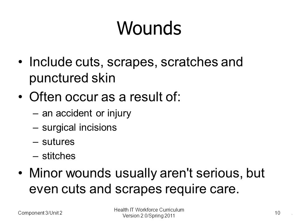 Wounds Include cuts, scrapes, scratches and punctured skin Often occur as a result of: –an accident or injury –surgical incisions –sutures –stitches Minor wounds usually aren t serious, but even cuts and scrapes require care.