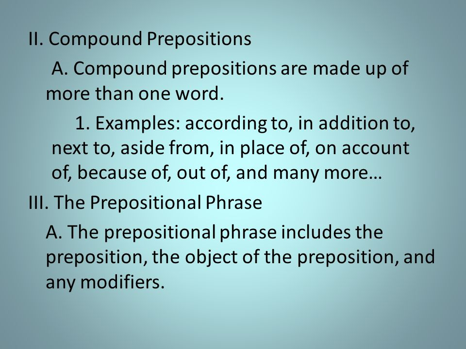II. Compound Prepositions A. Compound prepositions are made up of more than one word.