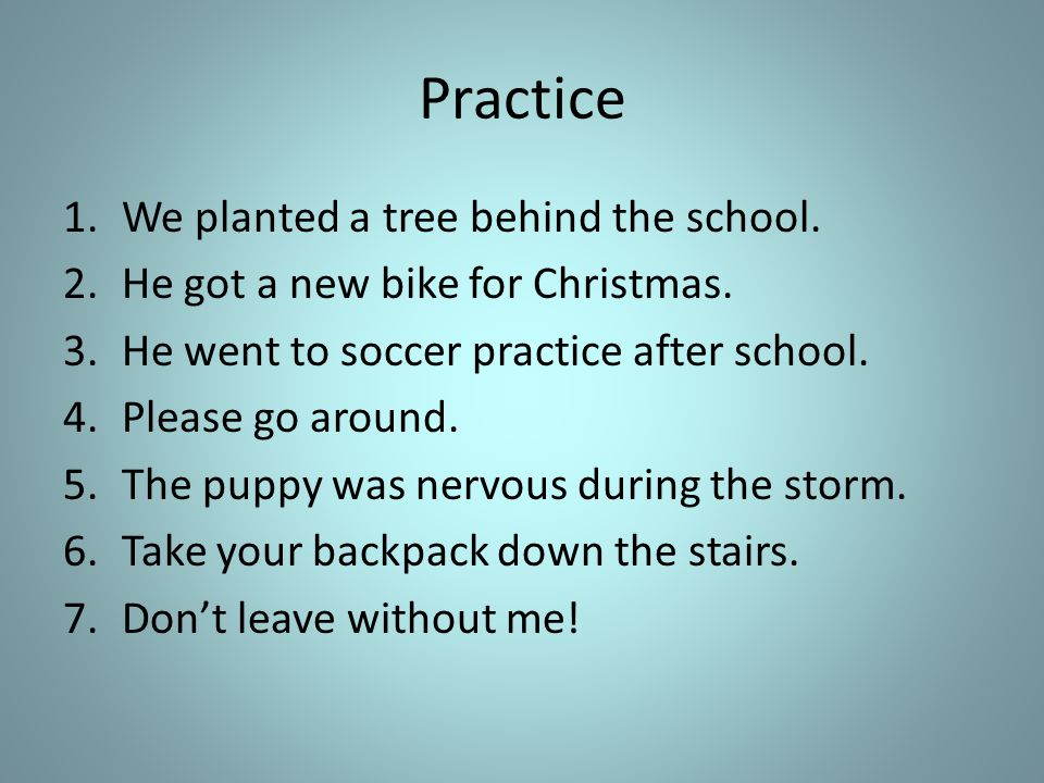 Practice 1.We planted a tree behind the school. 2.He got a new bike for Christmas.