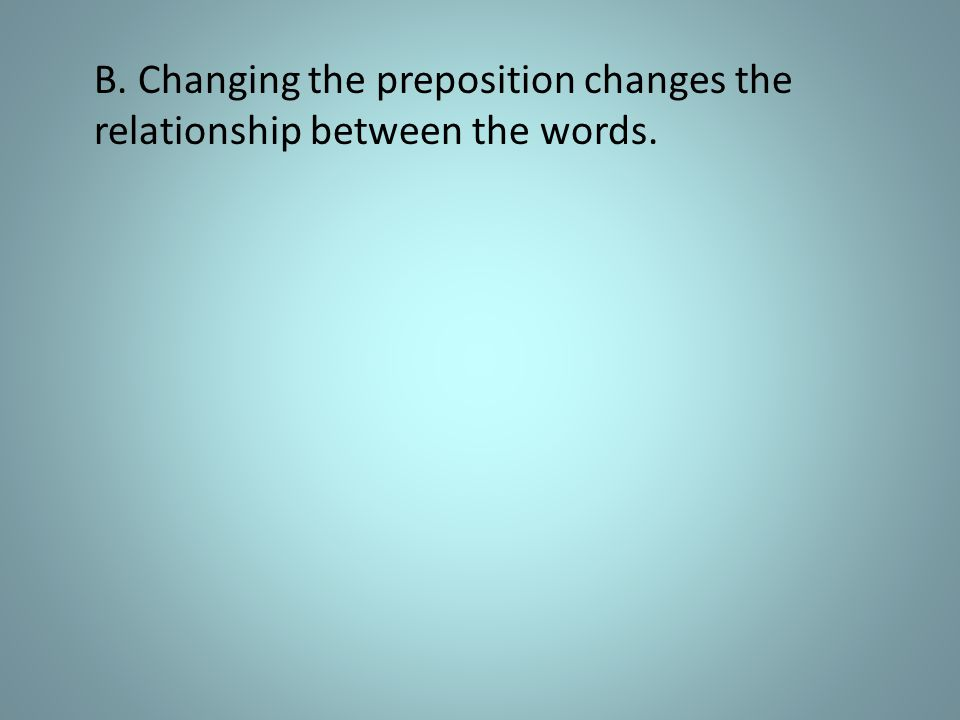B. Changing the preposition changes the relationship between the words.