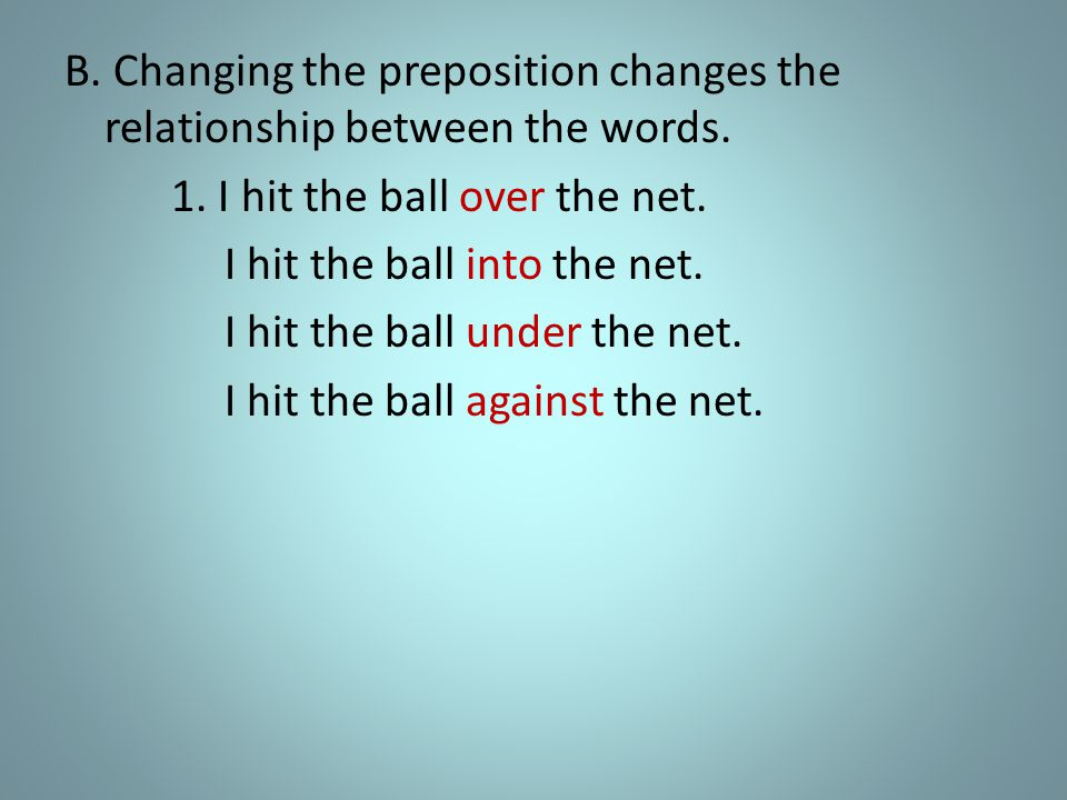 1. I hit the ball over the net. I hit the ball into the net.