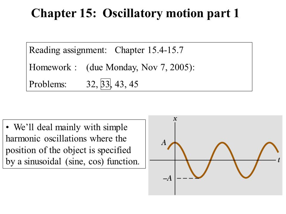 We'll deal mainly with simple harmonic oscillations where the position of the object is specified by a sinusoidal (sine, cos) function. Chapter 15: Os