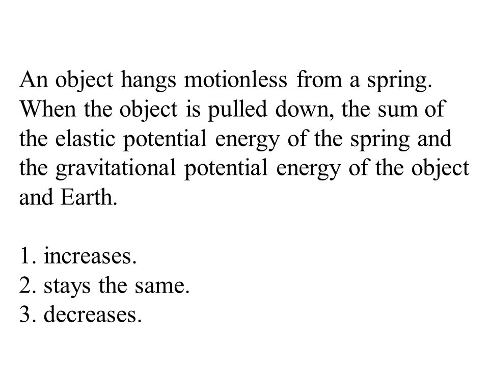 An object hangs motionless from a spring. When the object is pulled down, the sum of the elastic potential energy of the spring and the gravitational