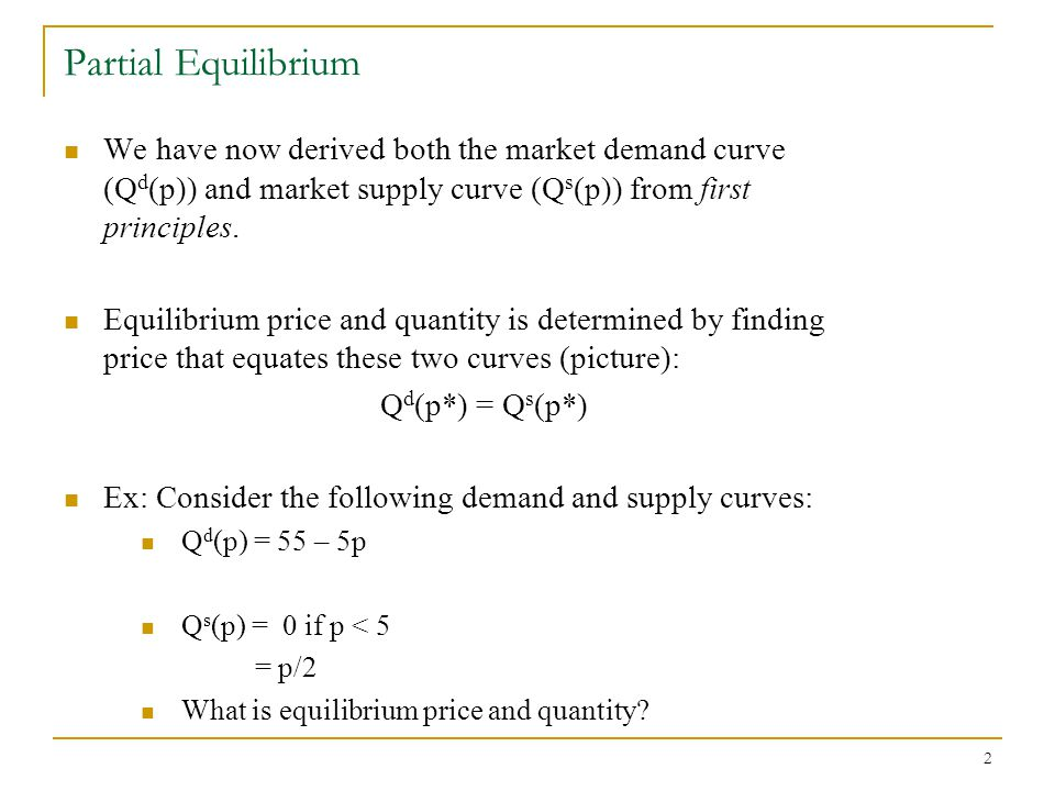 2 Partial Equilibrium We have now derived both the market demand curve (Q d (p)) and market supply curve (Q s (p)) from first principles.
