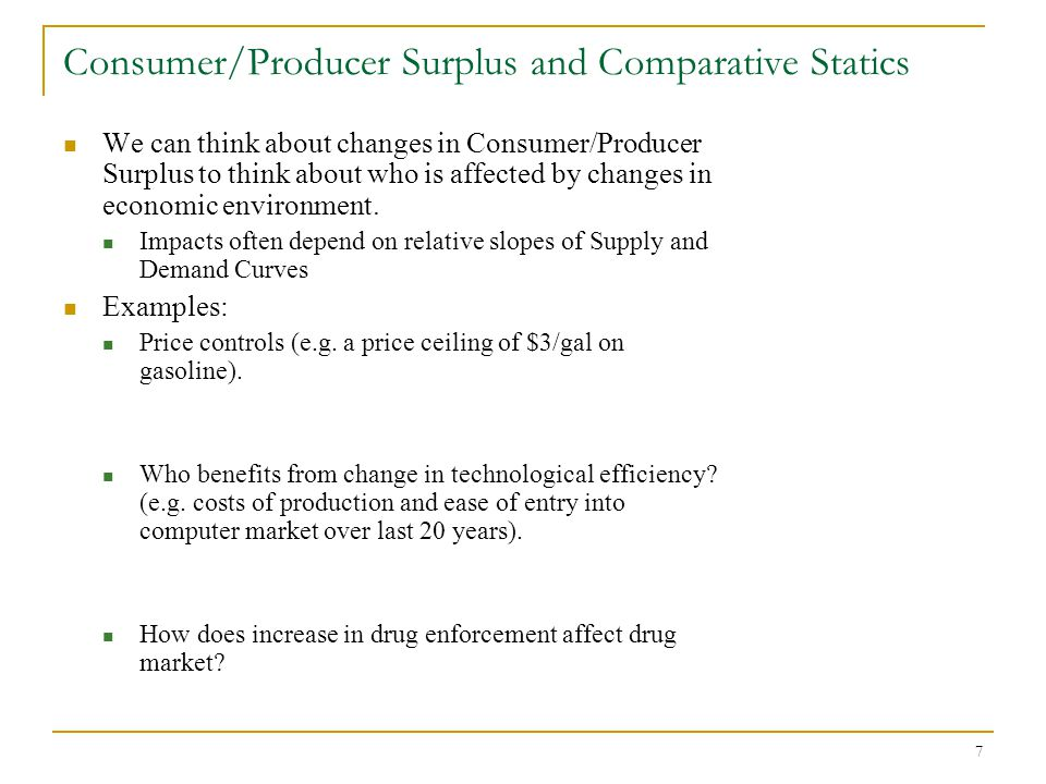 7 Consumer/Producer Surplus and Comparative Statics We can think about changes in Consumer/Producer Surplus to think about who is affected by changes in economic environment.