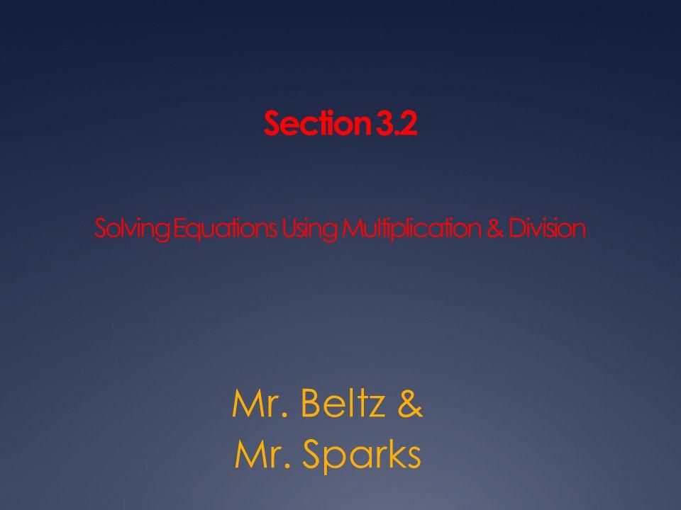 Section 3.2 Solving Equations Using Multiplication & Division Mr. Beltz & Mr. Sparks